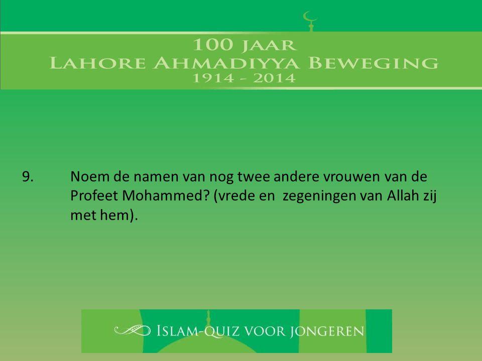 9. Noem de namen van nog twee andere vrouwen van de Profeet Mohammed? (vrede en zegeningen van Allah zij met hem).
