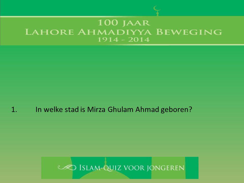 1. In welke stad is Mirza Ghulam Ahmad geboren?