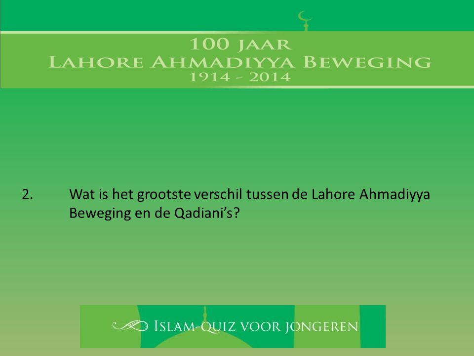 2. Wat is het grootste verschil tussen de Lahore Ahmadiyya Beweging en de Qadiani's?