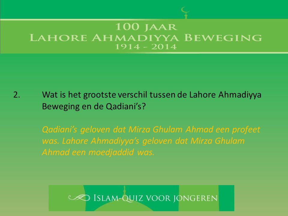 2. Wat is het grootste verschil tussen de Lahore Ahmadiyya Beweging en de Qadiani's? Qadiani's geloven dat Mirza Ghulam Ahmad een profeet was. Lahore