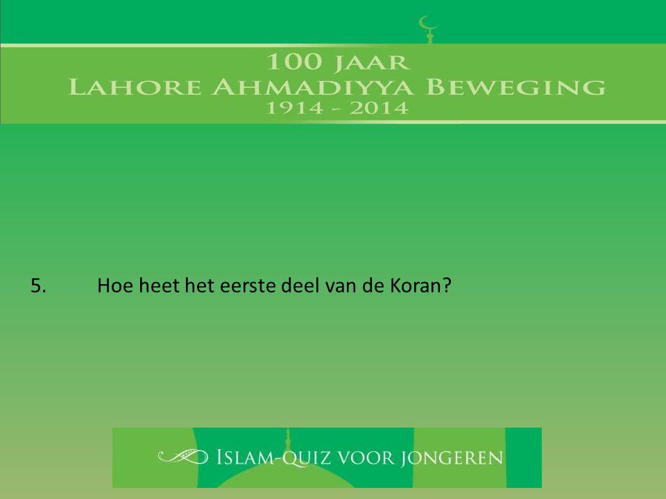 5. Hoe heet het eerste deel van de Koran?