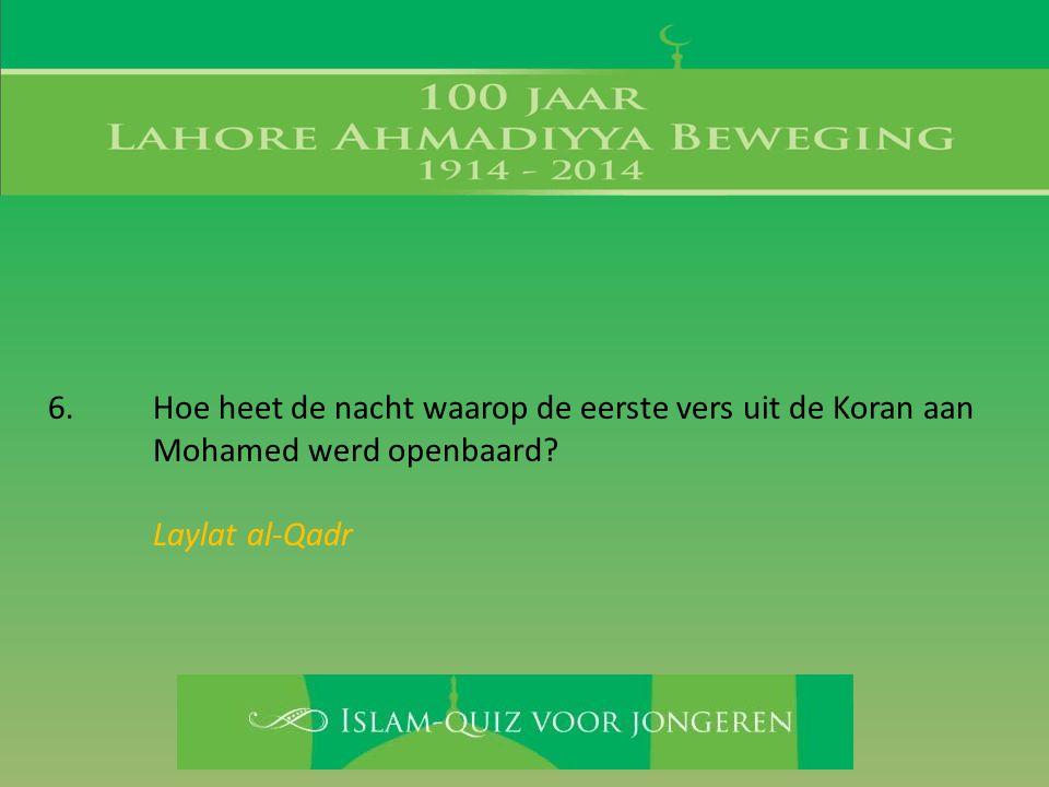 6. Hoe heet de nacht waarop de eerste vers uit de Koran aan Mohamed werd openbaard? Laylat al-Qadr
