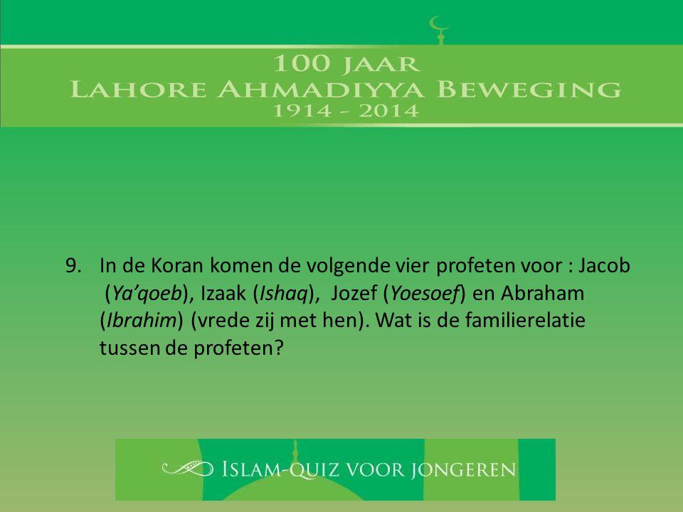 9. In de Koran komen de volgende vier profeten voor : Jacob (Ya'qoeb), Izaak (Ishaq), Jozef (Yoesoef) en Abraham (Ibrahim) (vrede zij met hen). Wat is