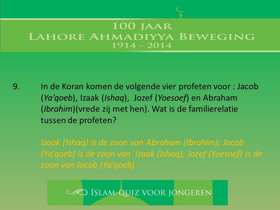 9. In de Koran komen de volgende vier profeten voor : Jacob (Ya'qoeb), Izaak (Ishaq), Jozef (Yoesoef) en Abraham (Ibrahim)(vrede zij met hen). Wat is