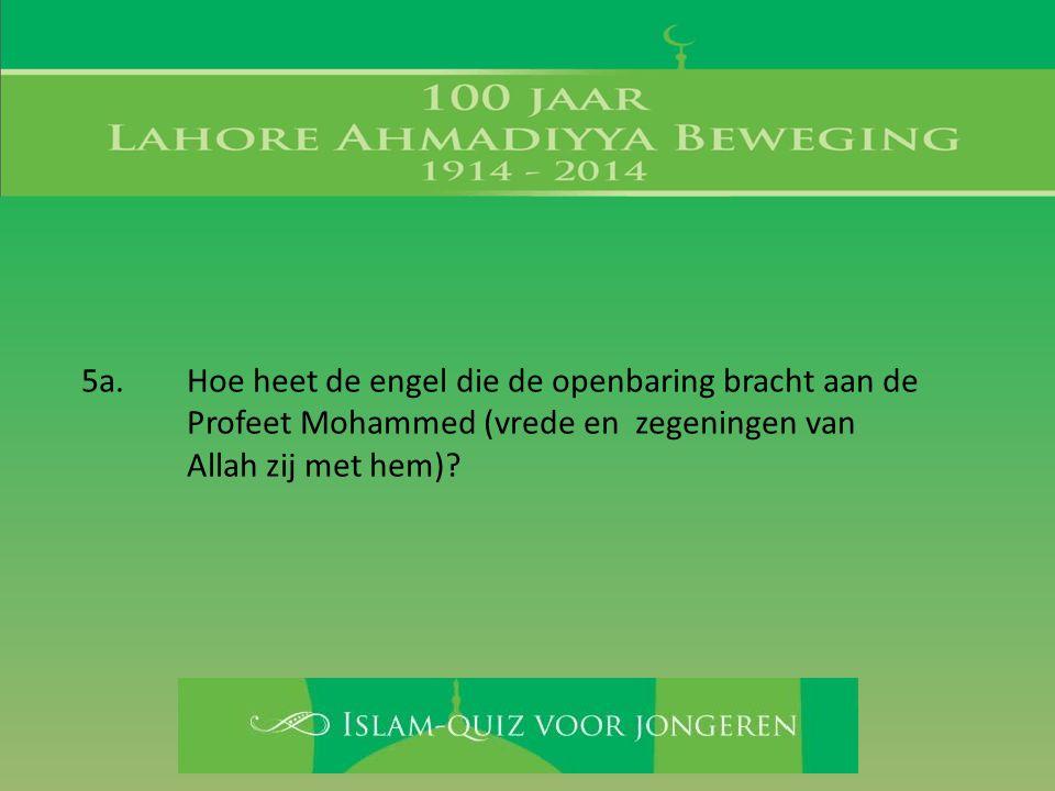 5a. Hoe heet de engel die de openbaring bracht aan de Profeet Mohammed (vrede en zegeningen van Allah zij met hem)?