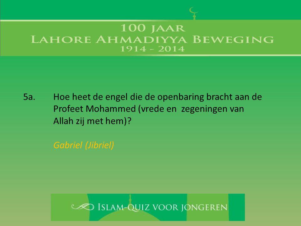 5a. Hoe heet de engel die de openbaring bracht aan de Profeet Mohammed (vrede en zegeningen van Allah zij met hem)? Gabriel (Jibriel)