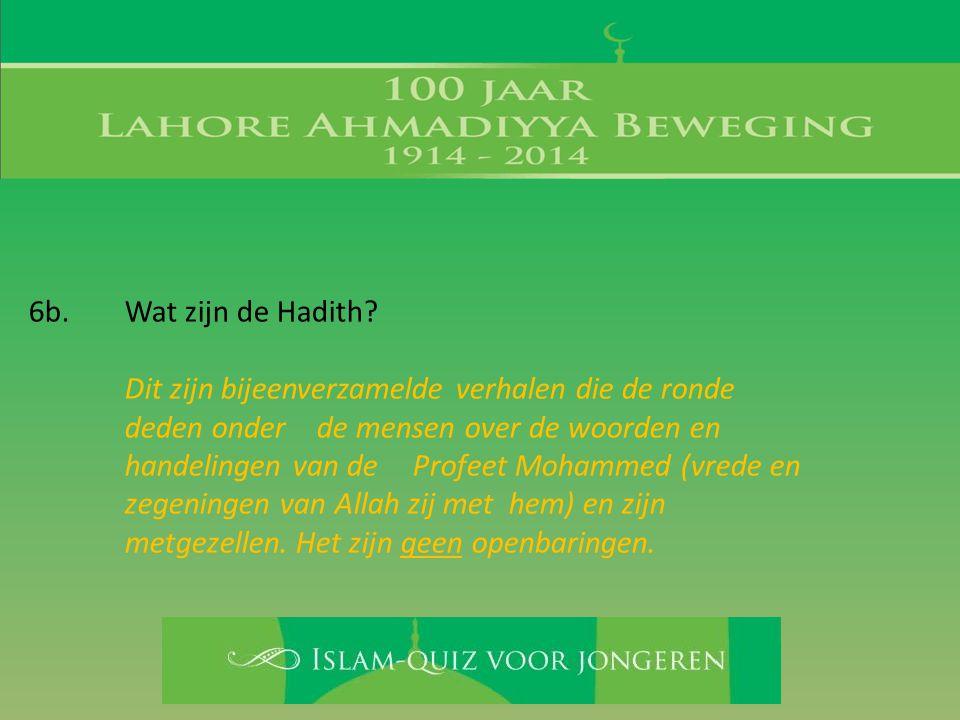 6b. Wat zijn de Hadith? Dit zijn bijeenverzamelde verhalen die de ronde deden onder de mensen over de woorden en handelingen van de Profeet Mohammed (