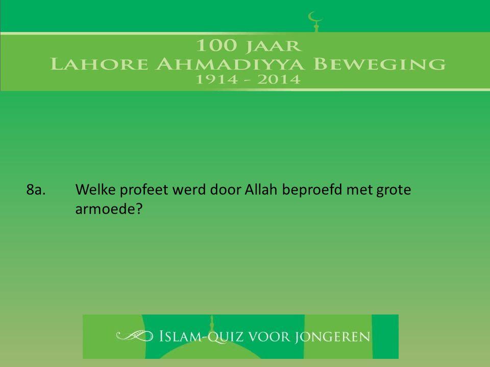 8a. Welke profeet werd door Allah beproefd met grote armoede?