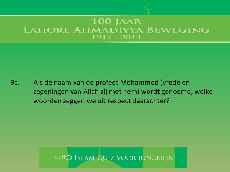 9a. Als de naam van de profeet Mohammed (vrede en zegeningen van Allah zij met hem) wordt genoemd, welke woorden zeggen we uit respect daarachter?