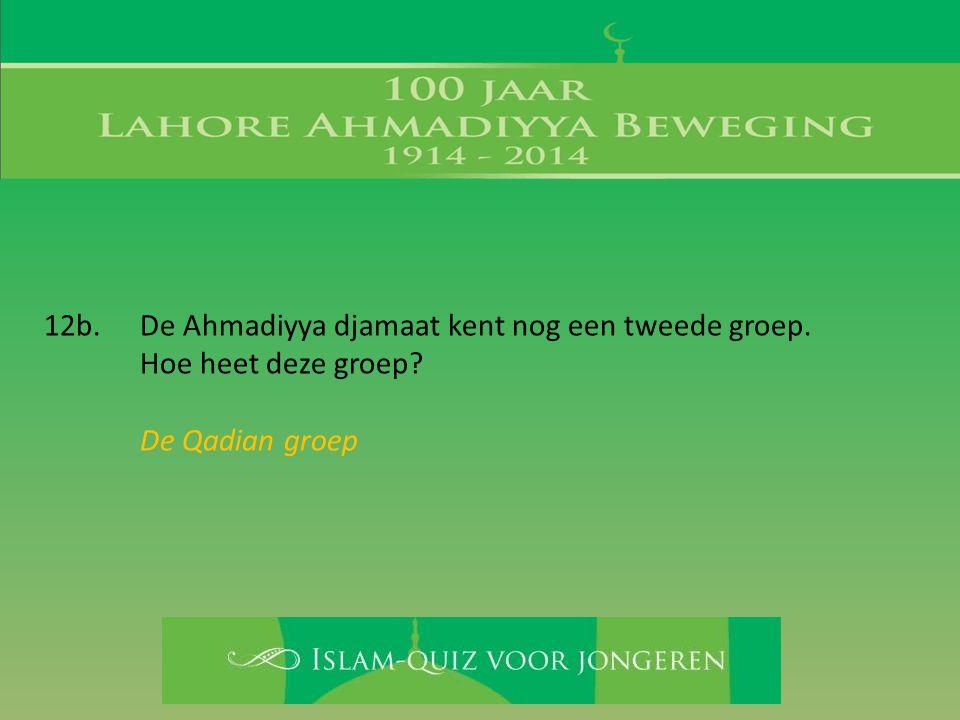 12b. De Ahmadiyya djamaat kent nog een tweede groep. Hoe heet deze groep? De Qadian groep