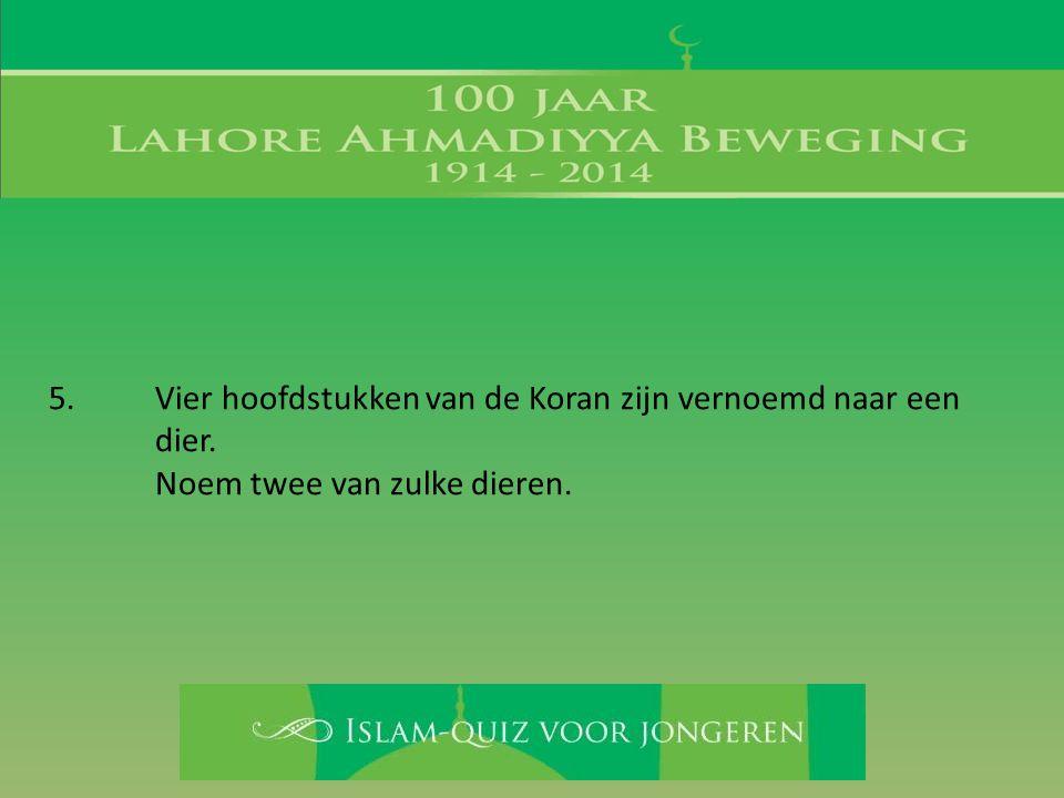 5. Vier hoofdstukken van de Koran zijn vernoemd naar een dier. Noem twee van zulke dieren.