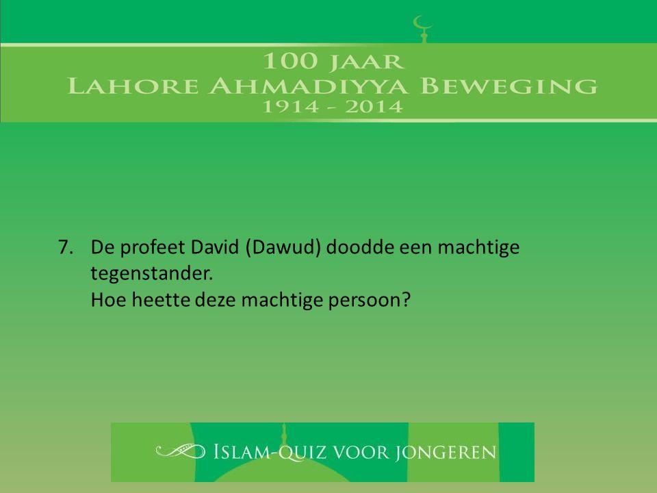 7.De profeet David (Dawud) doodde een machtige tegenstander. Hoe heette deze machtige persoon?
