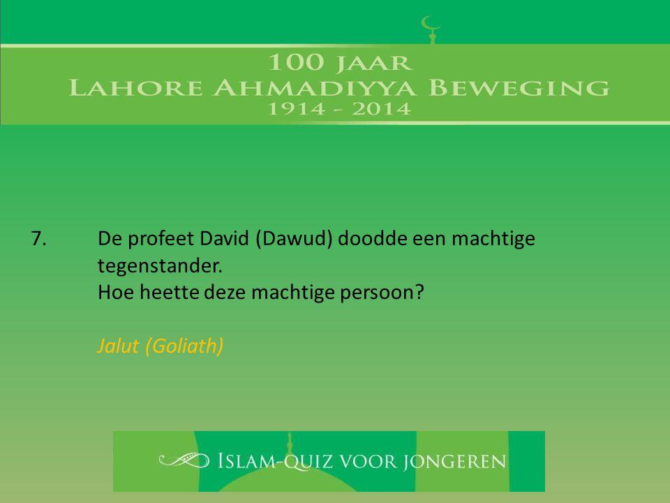 7. De profeet David (Dawud) doodde een machtige tegenstander. Hoe heette deze machtige persoon? Jalut (Goliath)