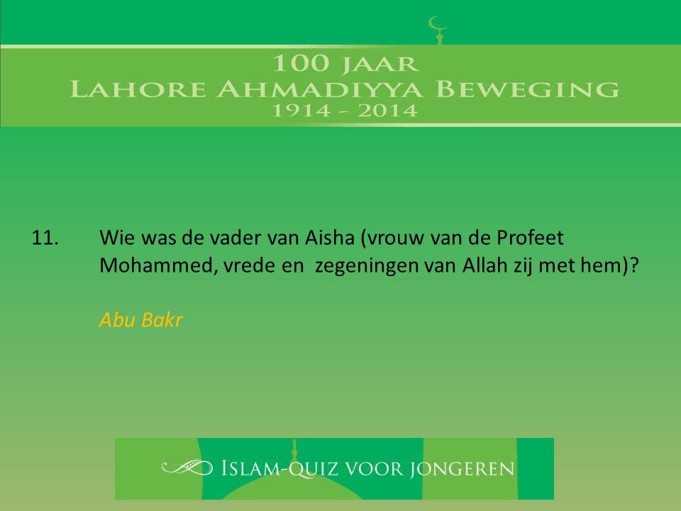 11. Wie was de vader van Aisha (vrouw van de Profeet Mohammed, vrede en zegeningen van Allah zij met hem)? Abu Bakr