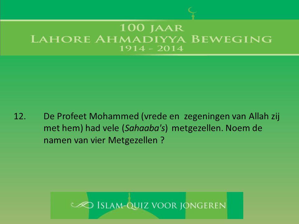 12. De Profeet Mohammed (vrede en zegeningen van Allah zij met hem) had vele (Sahaaba's) metgezellen. Noem de namen van vier Metgezellen ?