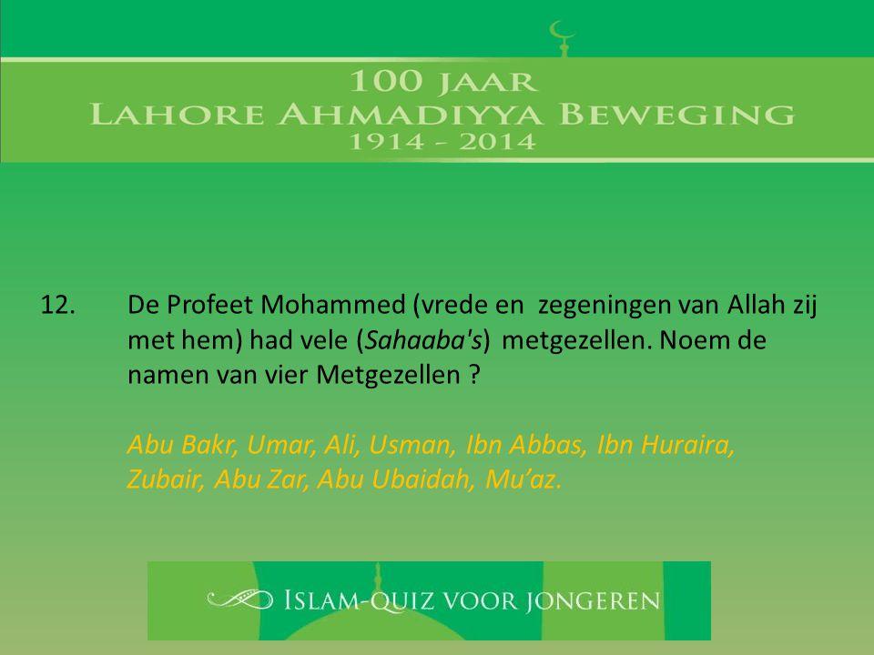 12. De Profeet Mohammed (vrede en zegeningen van Allah zij met hem) had vele (Sahaaba's) metgezellen. Noem de namen van vier Metgezellen ? Abu Bakr, U