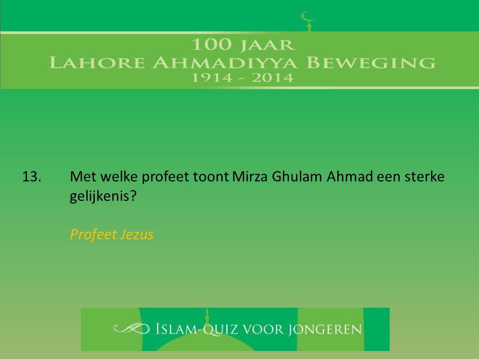 13. Met welke profeet toont Mirza Ghulam Ahmad een sterke gelijkenis? Profeet Jezus