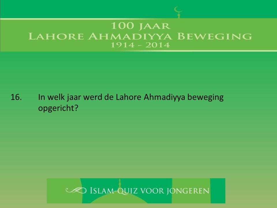 16. In welk jaar werd de Lahore Ahmadiyya beweging opgericht?