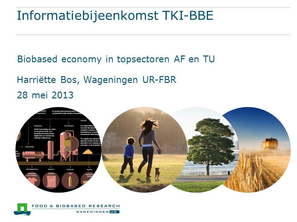 Informatiebijeenkomst TKI-BBE Biobased economy in topsectoren AF en TU Harriëtte Bos, Wageningen UR-FBR 28 mei 2013