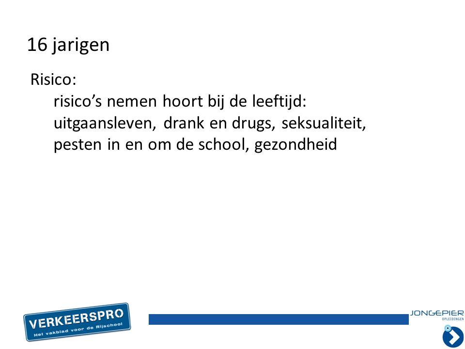 Risico: risico's nemen hoort bij de leeftijd: uitgaansleven, drank en drugs, seksualiteit, pesten in en om de school, gezondheid 16 jarigen