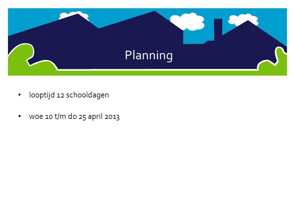 Planning • looptijd 12 schooldagen • woe 10 t/m do 25 april 2013