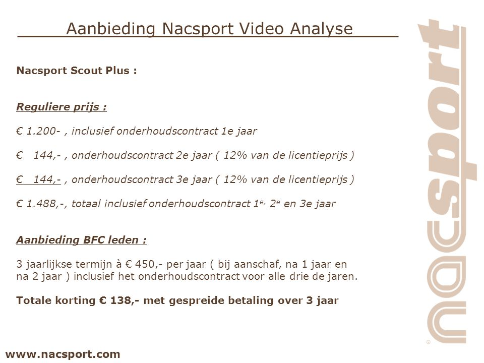 www.nacsport.com Aanbieding Nacsport Video Analyse Nacsport Scout Plus : Reguliere prijs : € 1.200-, inclusief onderhoudscontract 1e jaar € 144,-, onderhoudscontract 2e jaar ( 12% van de licentieprijs ) € 144,-, onderhoudscontract 3e jaar ( 12% van de licentieprijs ) € 1.488,-, totaal inclusief onderhoudscontract 1 e, 2 e en 3e jaar Aanbieding BFC leden : 3 jaarlijkse termijn à € 450,- per jaar ( bij aanschaf, na 1 jaar en na 2 jaar ) inclusief het onderhoudscontract voor alle drie de jaren.