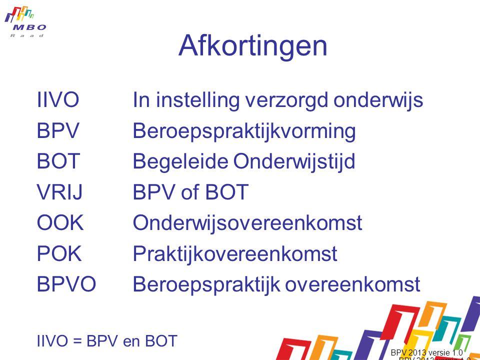 Afkortingen IIVO In instelling verzorgd onderwijs BPV Beroepspraktijkvorming BOT Begeleide Onderwijstijd VRIJBPV of BOT OOKOnderwijsovereenkomst POKPraktijkovereenkomst BPVOBeroepspraktijk overeenkomst IIVO = BPV en BOT BPV 2013 versie 1.0