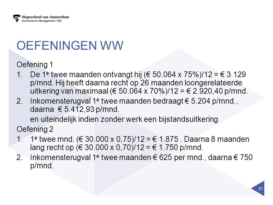 OEFENINGEN WW Oefening 1 1.De 1 e twee maanden ontvangt hij (€ 50.064 x 75%)/12 = € 3.129 p/mnd. Hij heeft daarna recht op 26 maanden loongerelateerde