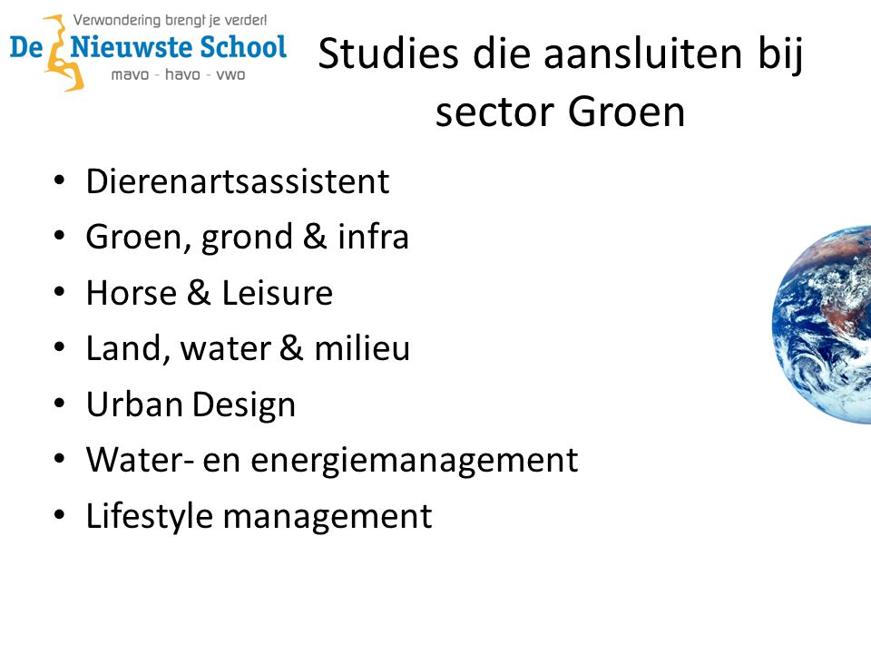 Studies die aansluiten bij sector Groen • Dierenartsassistent • Groen, grond & infra • Horse & Leisure • Land, water & milieu • Urban Design • Water- en energiemanagement • Lifestyle management