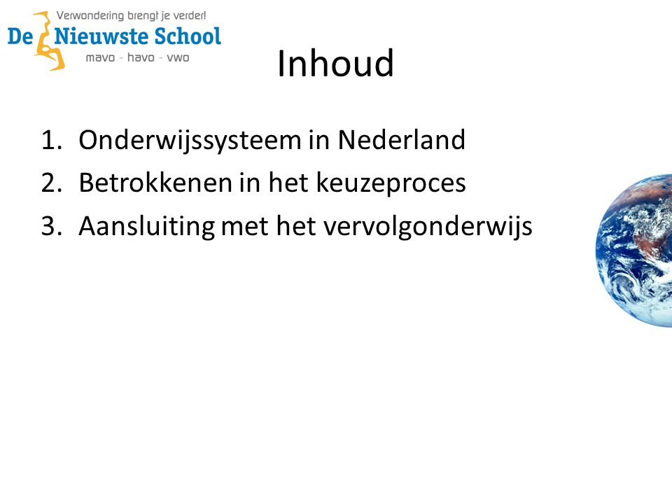 Inhoud 1.Onderwijssysteem in Nederland 2.Betrokkenen in het keuzeproces 3.Aansluiting met het vervolgonderwijs