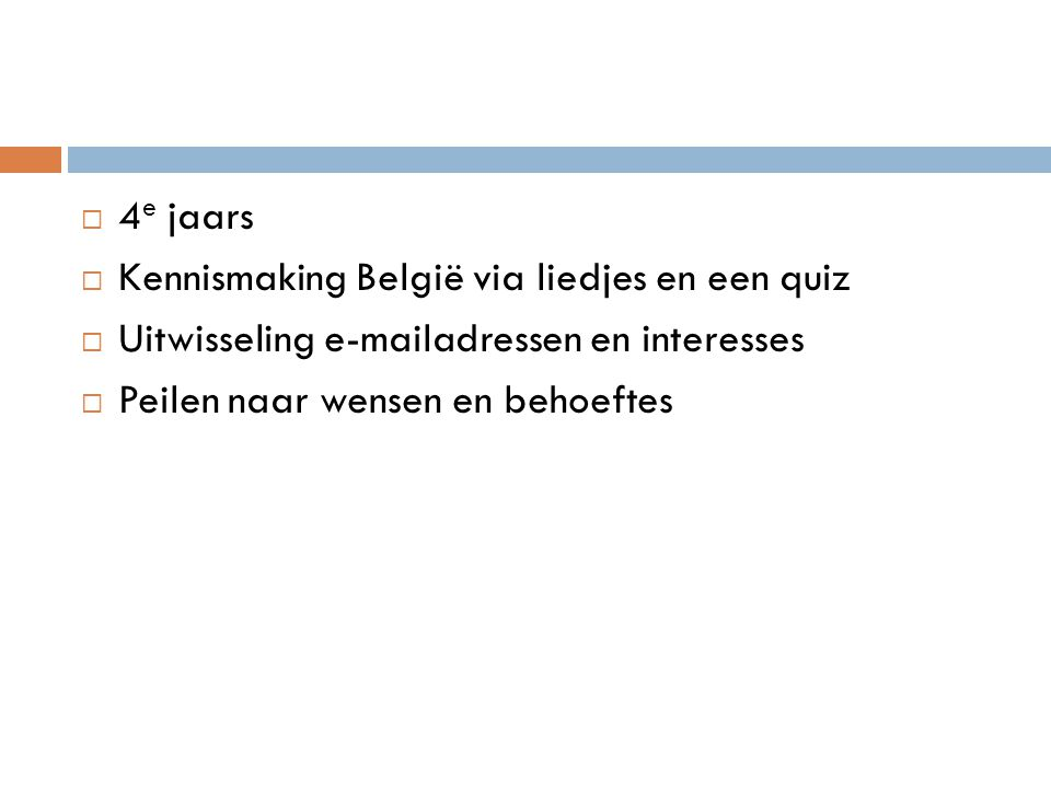  4 e jaars  Kennismaking België via liedjes en een quiz  Uitwisseling e-mailadressen en interesses  Peilen naar wensen en behoeftes