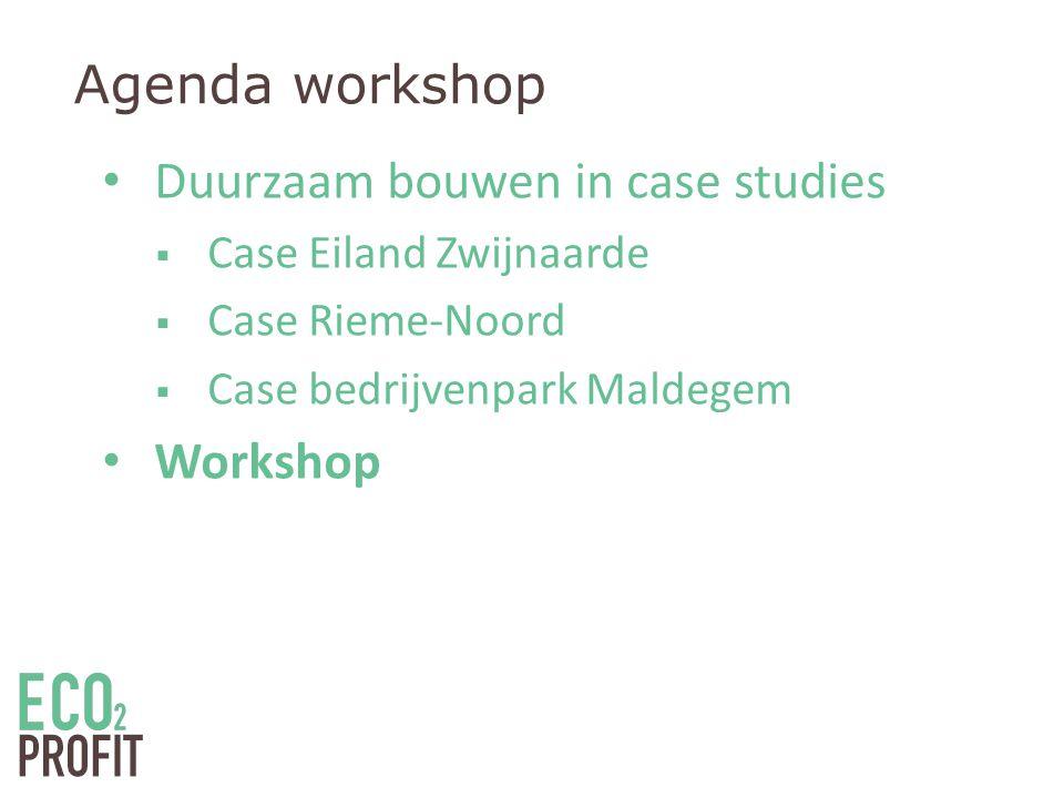 Agenda workshop • Duurzaam bouwen in case studies  Case Eiland Zwijnaarde  Case Rieme-Noord  Case bedrijvenpark Maldegem • Workshop