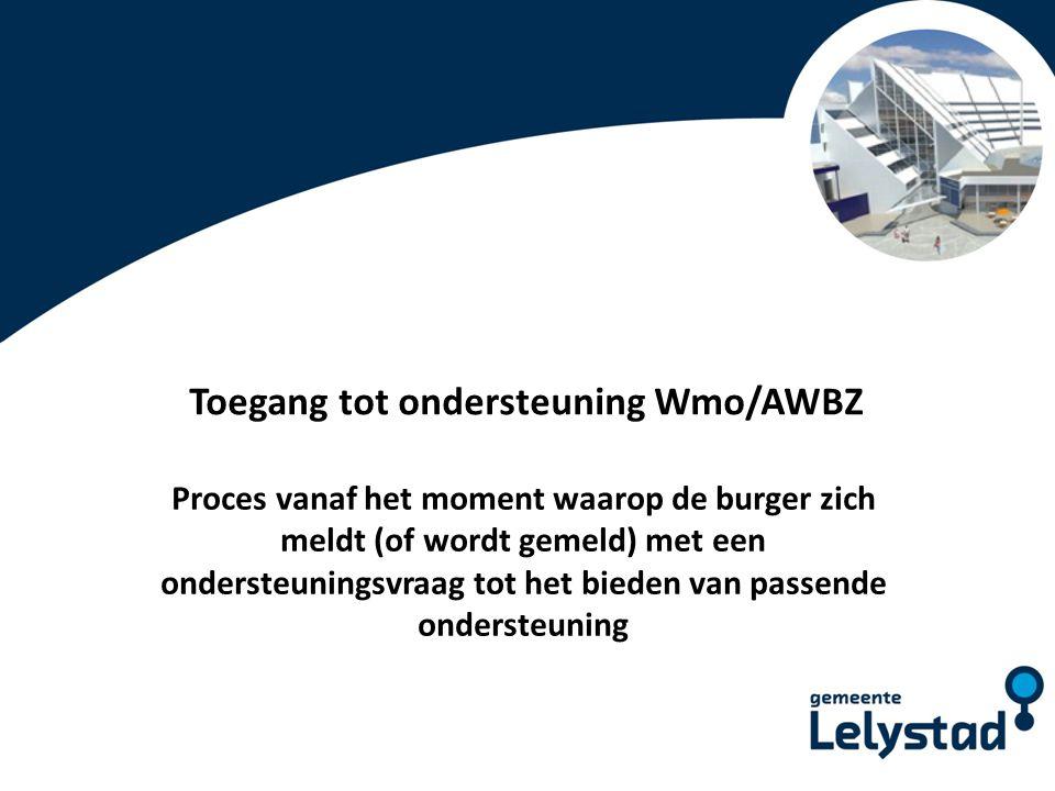 PowerPoint presentatie Lelystad Toegang tot ondersteuning Wmo/AWBZ Proces vanaf het moment waarop de burger zich meldt (of wordt gemeld) met een onder