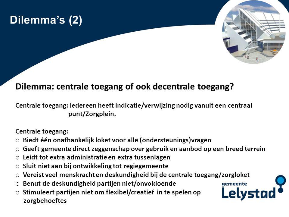 PowerPoint presentatie Lelystad Dilemma's (2) Dilemma: centrale toegang of ook decentrale toegang? Centrale toegang: iedereen heeft indicatie/verwijzi