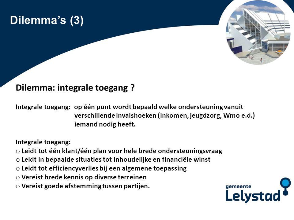 PowerPoint presentatie Lelystad Dilemma's (3) Dilemma: integrale toegang ? Integrale toegang: op één punt wordt bepaald welke ondersteuning vanuit ver