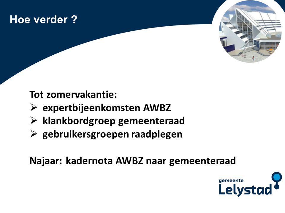 PowerPoint presentatie Lelystad Hoe verder ? Tot zomervakantie:  expertbijeenkomsten AWBZ  klankbordgroep gemeenteraad  gebruikersgroepen raadplege