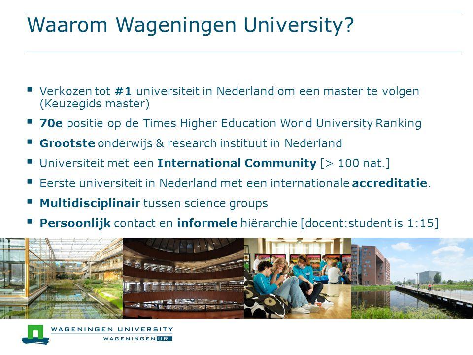 Waarom Wageningen University?  Verkozen tot #1 universiteit in Nederland om een master te volgen (Keuzegids master)  70e positie op de Times Higher
