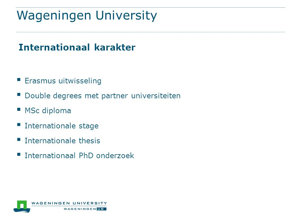 Wageningen University  Erasmus uitwisseling  Double degrees met partner universiteiten  MSc diploma  Internationale stage  Internationale thesis  Internationaal PhD onderzoek Internationaal karakter