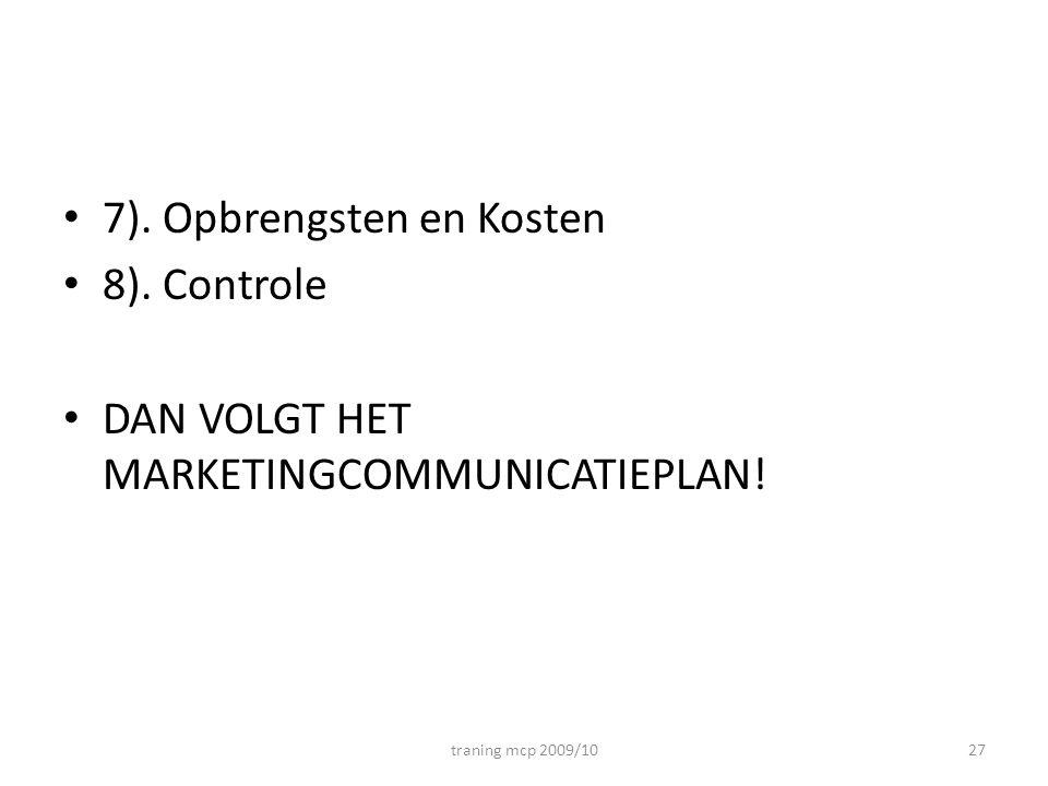 • 7). Opbrengsten en Kosten • 8). Controle • DAN VOLGT HET MARKETINGCOMMUNICATIEPLAN! traning mcp 2009/1027