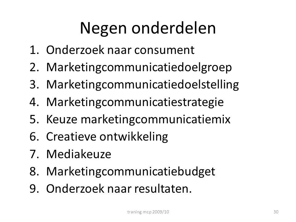 Negen onderdelen 1.Onderzoek naar consument 2.Marketingcommunicatiedoelgroep 3.Marketingcommunicatiedoelstelling 4.Marketingcommunicatiestrategie 5.Ke