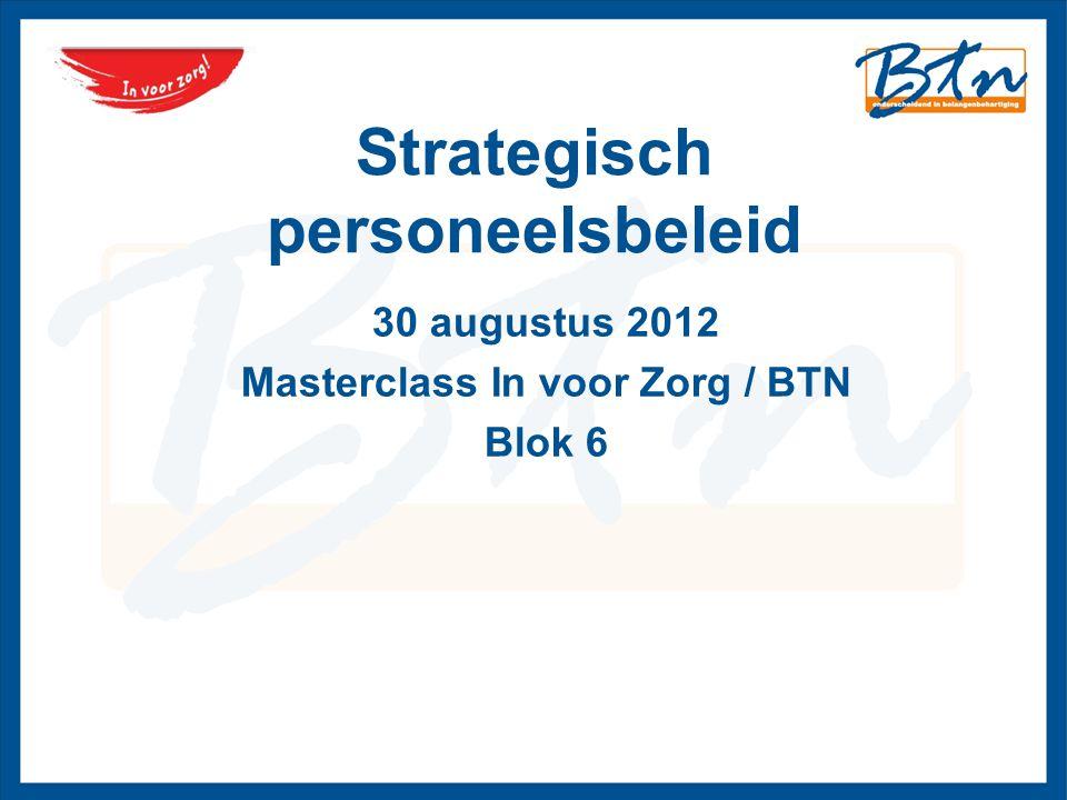 Strategisch personeelsbeleid 30 augustus 2012 Masterclass In voor Zorg / BTN Blok 6