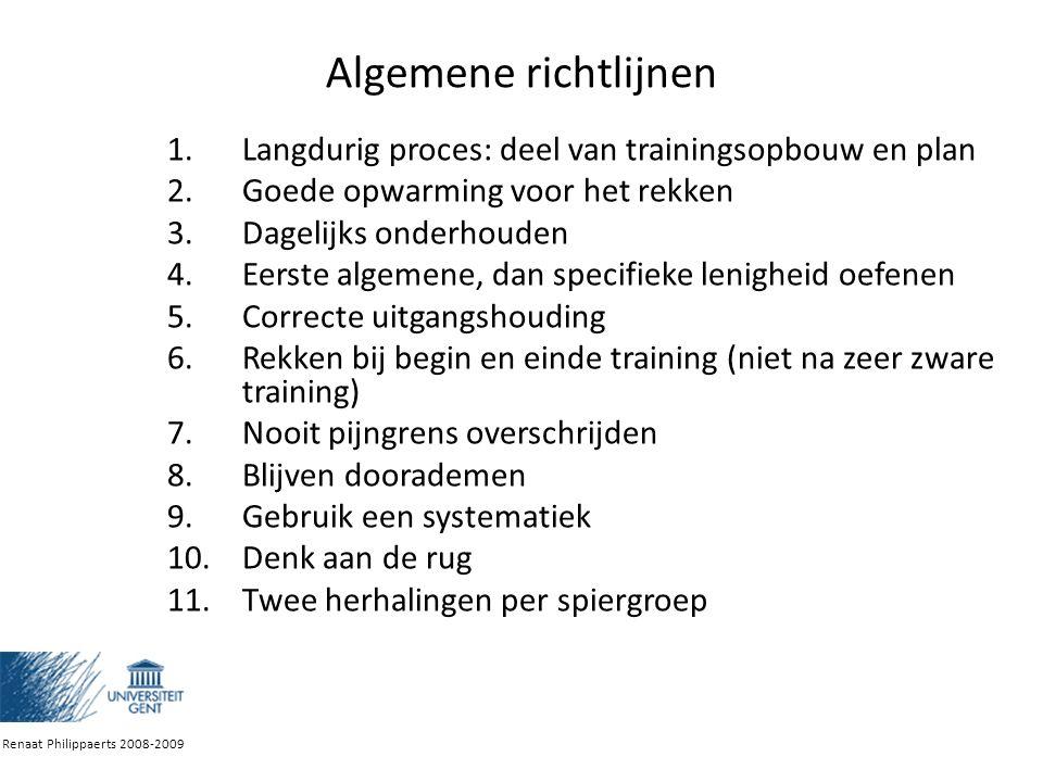 Algemene richtlijnen 1.Langdurig proces: deel van trainingsopbouw en plan 2.Goede opwarming voor het rekken 3.Dagelijks onderhouden 4.Eerste algemene, dan specifieke lenigheid oefenen 5.Correcte uitgangshouding 6.Rekken bij begin en einde training (niet na zeer zware training) 7.Nooit pijngrens overschrijden 8.Blijven doorademen 9.Gebruik een systematiek 10.Denk aan de rug 11.Twee herhalingen per spiergroep Renaat Philippaerts 2008-2009