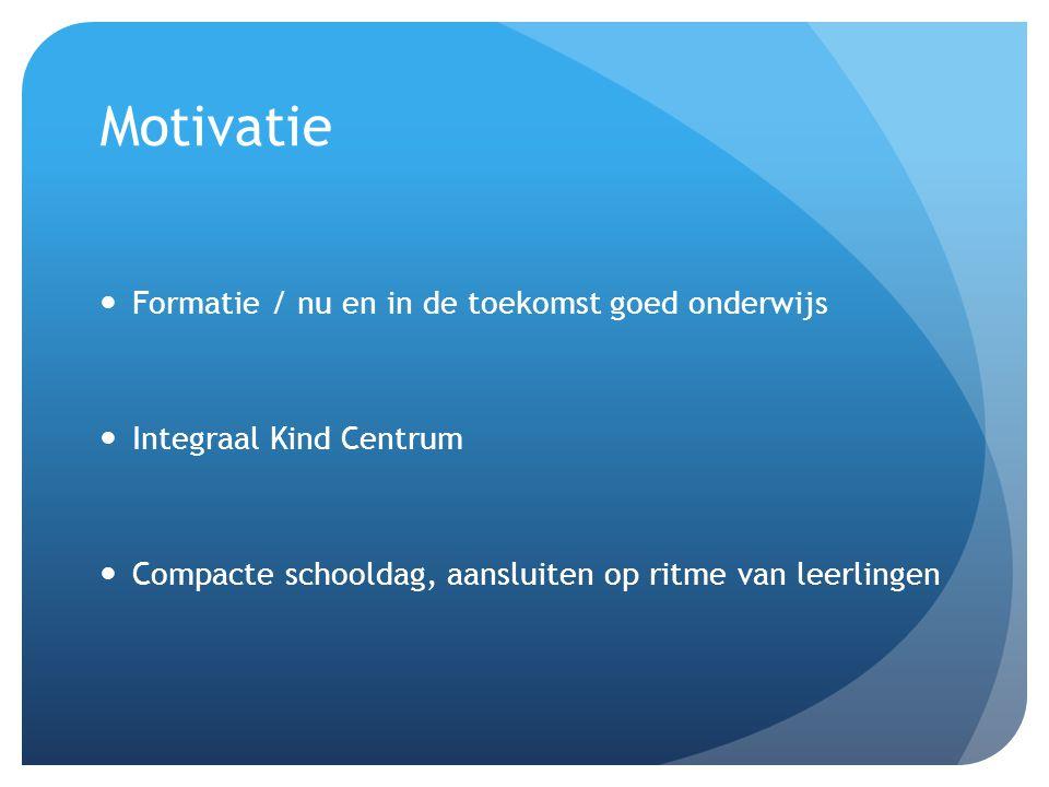 Motivatie  Formatie / nu en in de toekomst goed onderwijs  Integraal Kind Centrum  Compacte schooldag, aansluiten op ritme van leerlingen