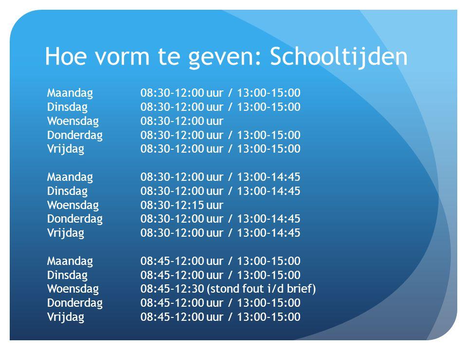 Hoe vorm te geven: Schooltijden Maandag08:30-12:00 uur / 13:00-15:00 Dinsdag08:30-12:00 uur / 13:00-15:00 Woensdag08:30-12:00 uur Donderdag08:30-12:00