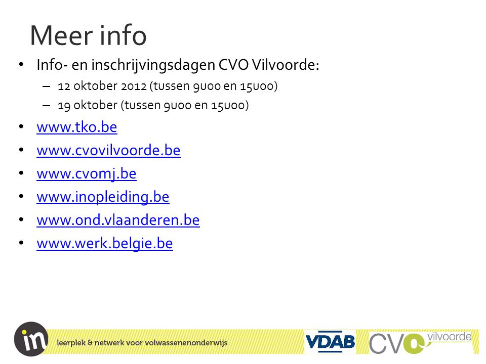 Meer info • Info- en inschrijvingsdagen CVO Vilvoorde: – 12 oktober 2012 (tussen 9u00 en 15u00) – 19 oktober (tussen 9u00 en 15u00) • www.tko.be www.t