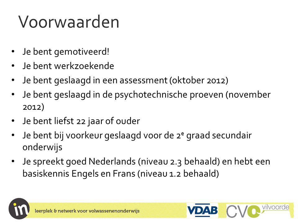 Voorwaarden • Je bent gemotiveerd! • Je bent werkzoekende • Je bent geslaagd in een assessment (oktober 2012) • Je bent geslaagd in de psychotechnisch