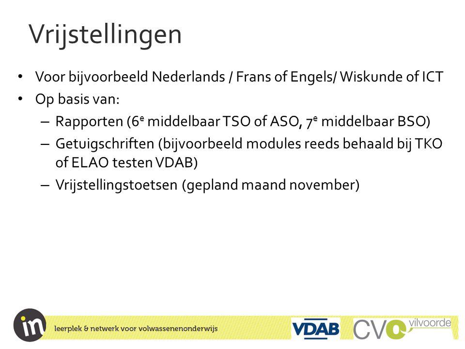 Vrijstellingen • Voor bijvoorbeeld Nederlands / Frans of Engels/ Wiskunde of ICT • Op basis van: – Rapporten (6 e middelbaar TSO of ASO, 7 e middelbaa