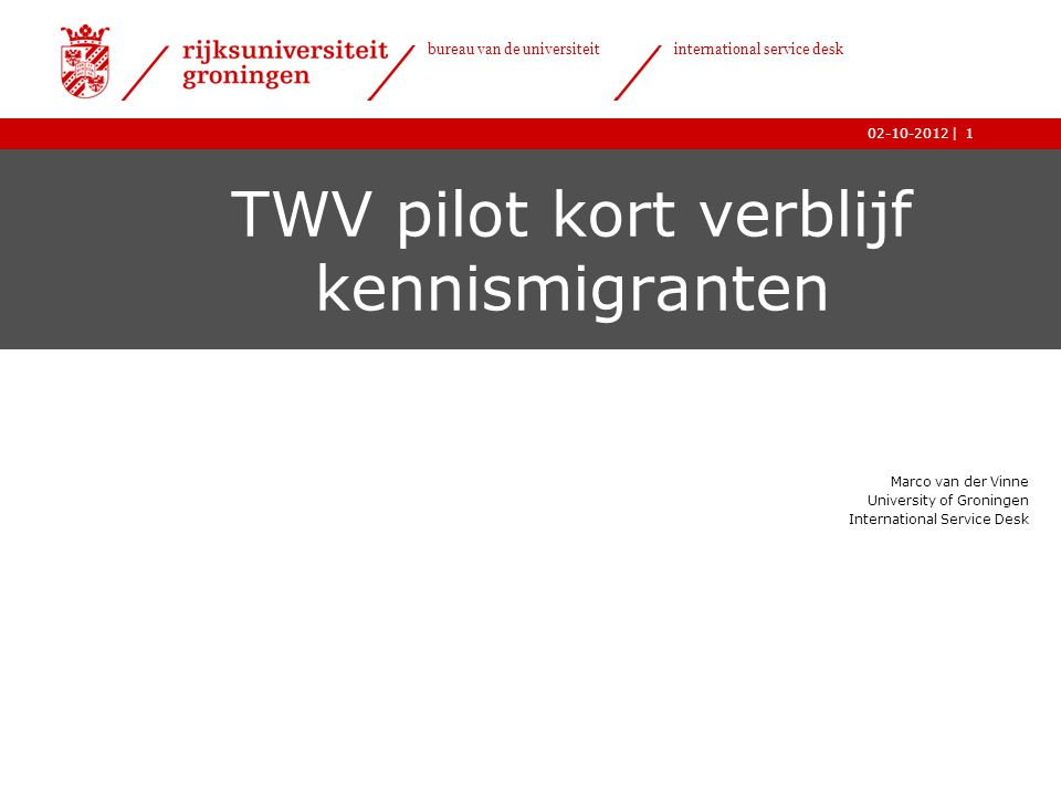 | bureau van de universiteit international service desk 02-10-20121 TWV pilot kort verblijf kennismigranten Marco van der Vinne University of Groninge