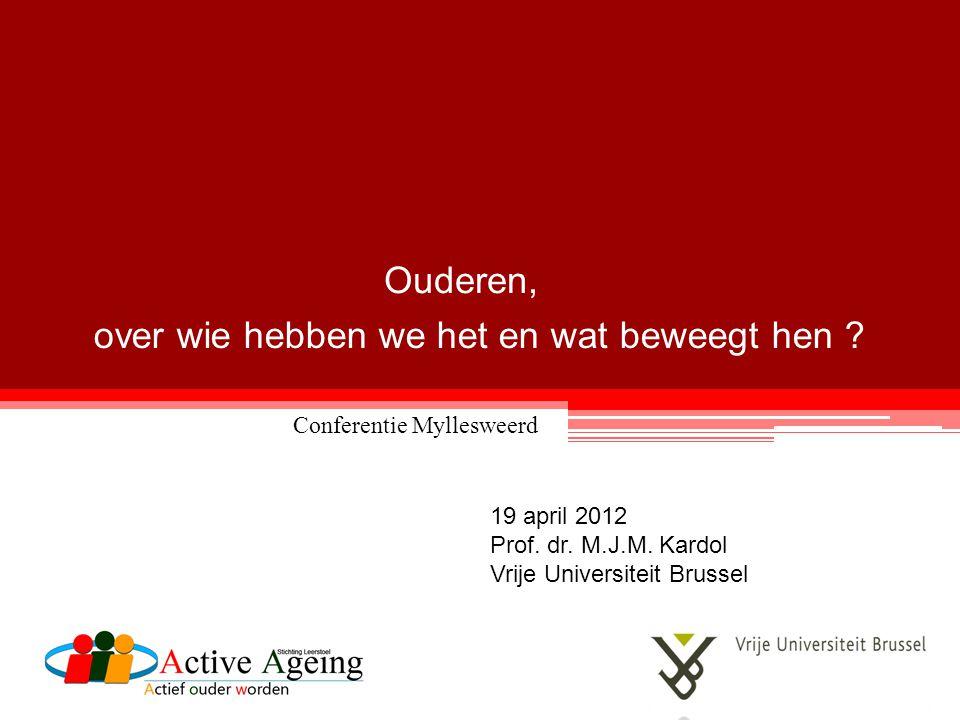 over wie hebben we het en wat beweegt hen ? 19 april 2012 Prof. dr. M.J.M. Kardol Vrije Universiteit Brussel Ouderen, Conferentie Myllesweerd