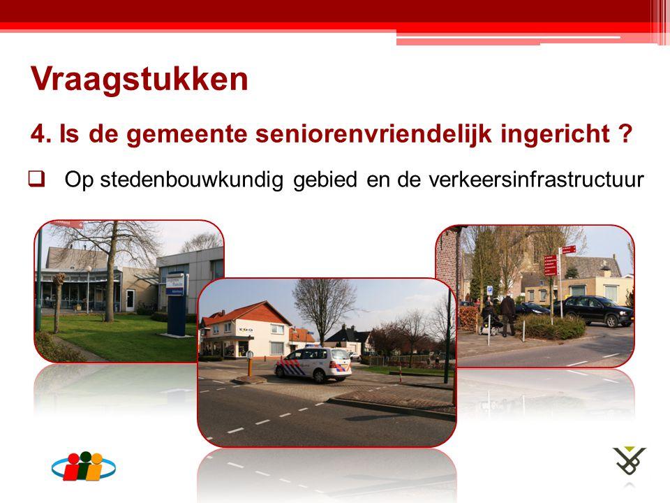 4. Is de gemeente seniorenvriendelijk ingericht ?  Op stedenbouwkundig gebied en de verkeersinfrastructuur Vraagstukken